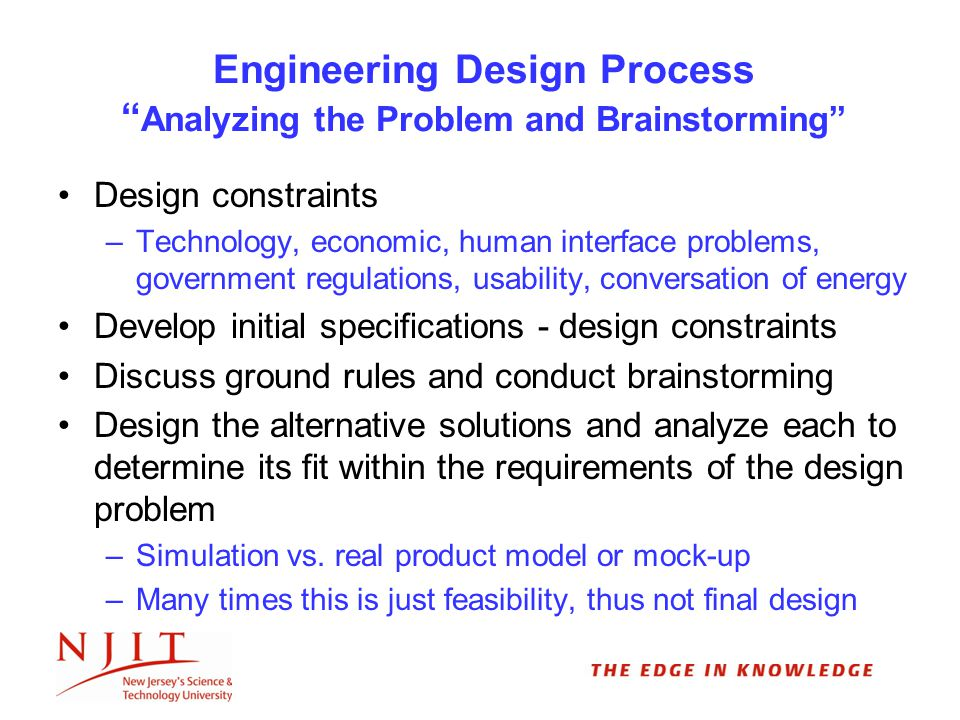Engineering Design Process Analyzing the Problem and Brainstorming Design constraints –Technology, economic, human interface problems, government regulations, usability, conversation of energy Develop initial specifications - design constraints Discuss ground rules and conduct brainstorming Design the alternative solutions and analyze each to determine its fit within the requirements of the design problem –Simulation vs.