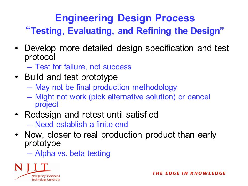 Engineering Design Process Testing, Evaluating, and Refining the Design Develop more detailed design specification and test protocol –Test for failure, not success Build and test prototype –May not be final production methodology –Might not work (pick alternative solution) or cancel project Redesign and retest until satisfied –Need establish a finite end Now, closer to real production product than early prototype –Alpha vs.