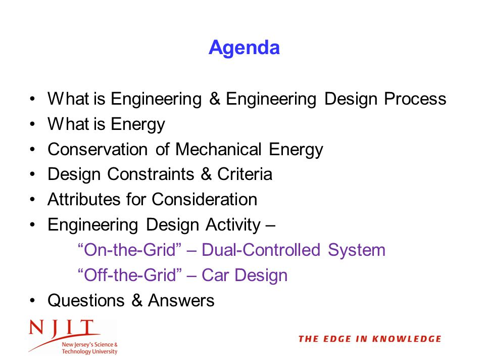 Agenda What is Engineering & Engineering Design Process What is Energy Conservation of Mechanical Energy Design Constraints & Criteria Attributes for Consideration Engineering Design Activity – On-the-Grid – Dual-Controlled System Off-the-Grid – Car Design Questions & Answers