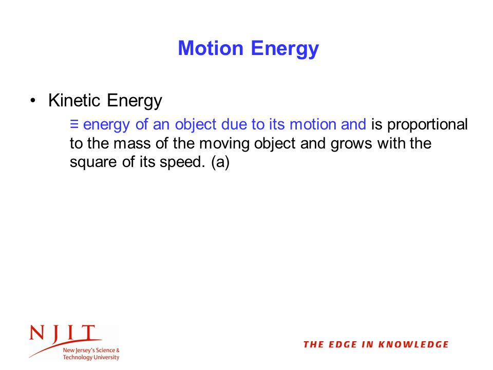 Motion Energy Kinetic Energy ≡ energy of an object due to its motion and is proportional to the mass of the moving object and grows with the square of its speed.