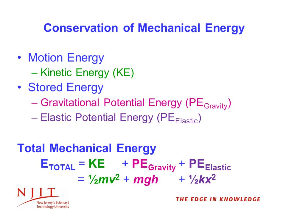 Motion Energy –Kinetic Energy (KE) Stored Energy –Gravitational Potential Energy ( PE Gravity ) –Elastic Potential Energy ( PE Elastic ) Total Mechanical Energy E TOTAL = KE + PE Gravity + PE Elastic = ½mv 2 + mgh + ½kx 2