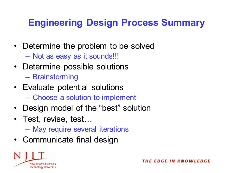 Engineering Design Process Summary Determine the problem to be solved –Not as easy as it sounds!!.