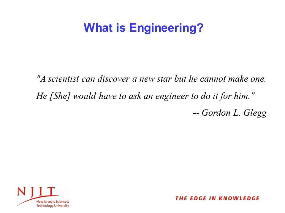 What is Engineering. A scientist can discover a new star but he cannot make one.