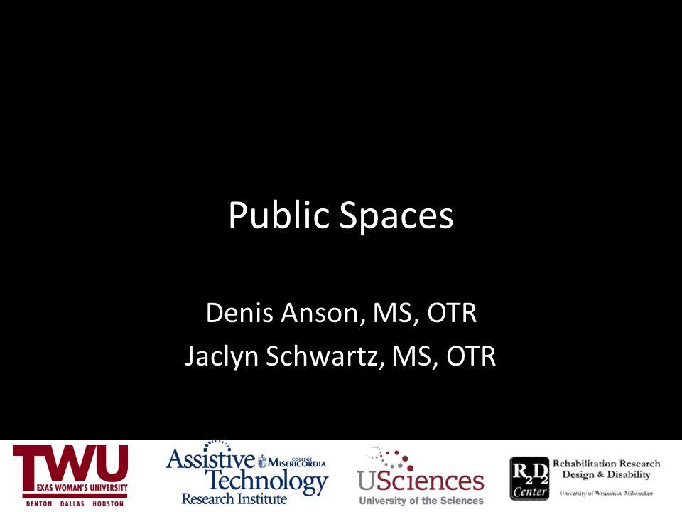 Public Spaces Denis Anson, MS, OTR Jaclyn Schwartz, MS, OTR