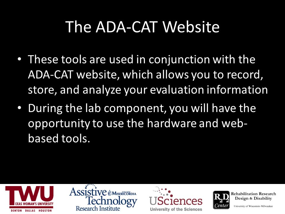 The ADA-CAT Website These tools are used in conjunction with the ADA-CAT website, which allows you to record, store, and analyze your evaluation information During the lab component, you will have the opportunity to use the hardware and web- based tools.