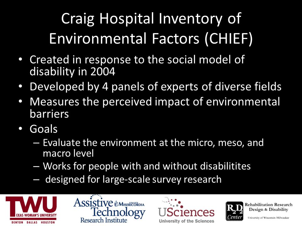 Craig Hospital Inventory of Environmental Factors (CHIEF) Created in response to the social model of disability in 2004 Developed by 4 panels of experts of diverse fields Measures the perceived impact of environmental barriers Goals – Evaluate the environment at the micro, meso, and macro level – Works for people with and without disabilitites – designed for large-scale survey research