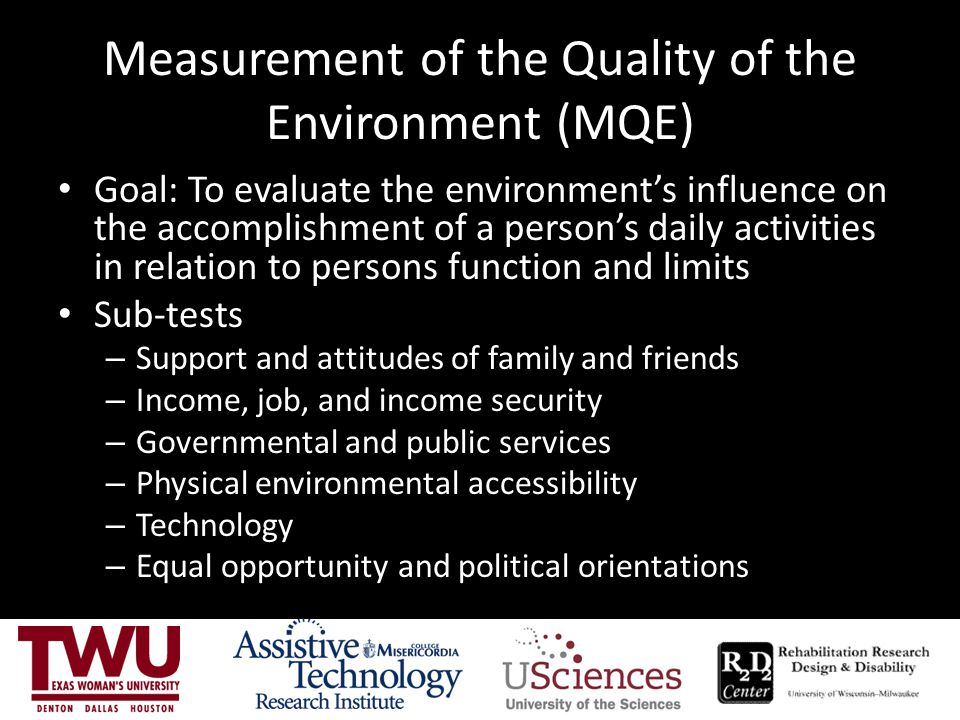 Measurement of the Quality of the Environment (MQE) Goal: To evaluate the environment's influence on the accomplishment of a person's daily activities in relation to persons function and limits Sub-tests – Support and attitudes of family and friends – Income, job, and income security – Governmental and public services – Physical environmental accessibility – Technology – Equal opportunity and political orientations