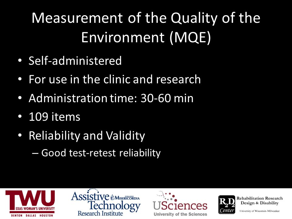 Measurement of the Quality of the Environment (MQE) Self-administered For use in the clinic and research Administration time: 30-60 min 109 items Reliability and Validity – Good test-retest reliability