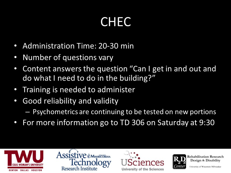 CHEC Administration Time: 20-30 min Number of questions vary Content answers the question Can I get in and out and do what I need to do in the building? Training is needed to administer Good reliability and validity – Psychometrics are continuing to be tested on new portions For more information go to TD 306 on Saturday at 9:30
