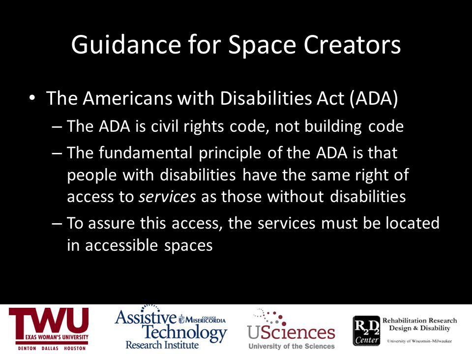 Guidance for Space Creators The Americans with Disabilities Act (ADA) – The ADA is civil rights code, not building code – The fundamental principle of the ADA is that people with disabilities have the same right of access to services as those without disabilities – To assure this access, the services must be located in accessible spaces