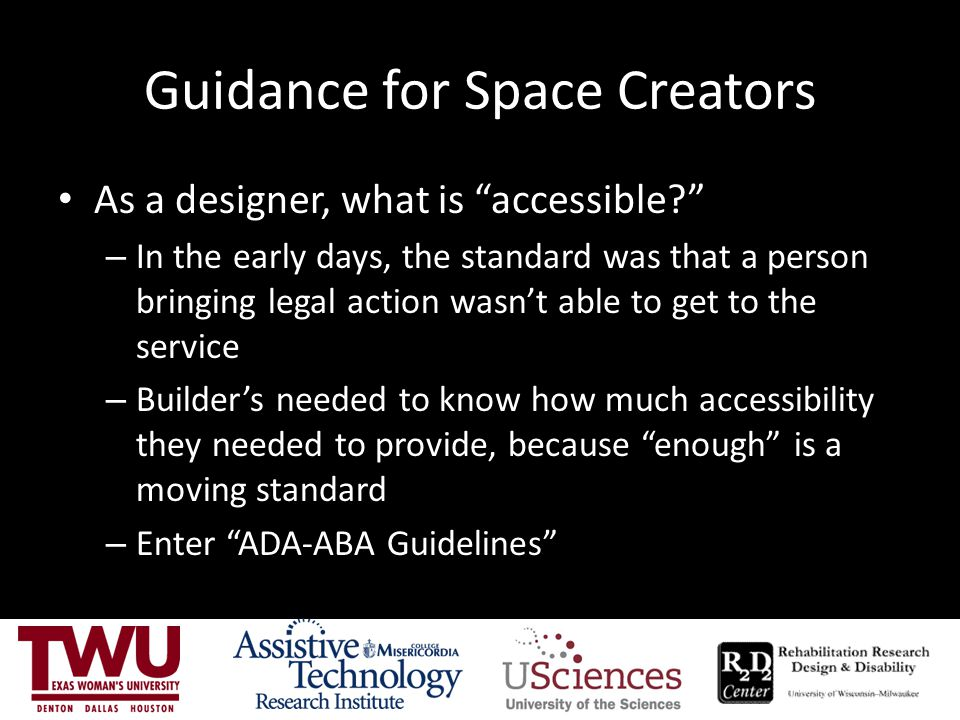ADA-ABA Guidelines The ADA-ABA guidelines provide a legal minimum standard of accessibility It does not assure that everyone, regardless of disability, will have access.
