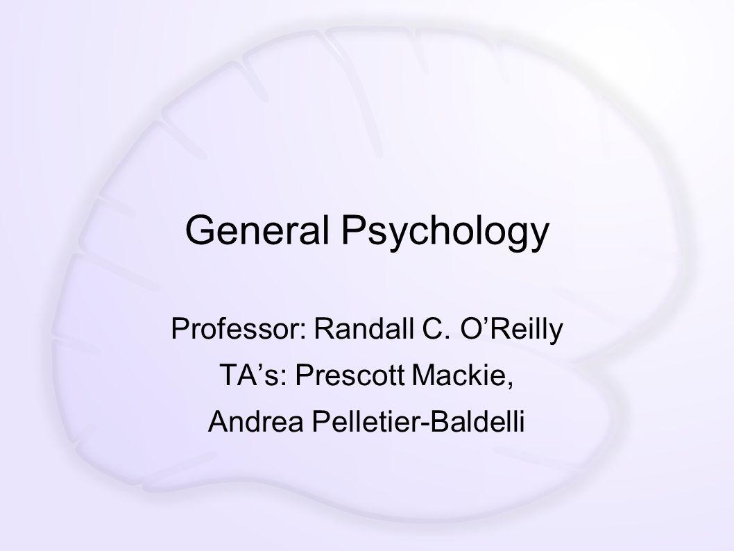 General Psychology Professor: Randall C. O'Reilly TA's: Prescott Mackie, Andrea Pelletier-Baldelli