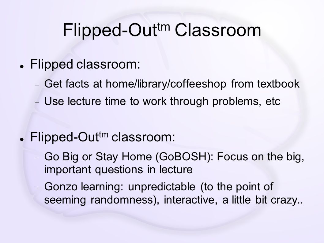 Flipped-Out tm Classroom Flipped classroom:  Get facts at home/library/coffeeshop from textbook  Use lecture time to work through problems, etc Flipped-Out tm classroom:  Go Big or Stay Home (GoBOSH): Focus on the big, important questions in lecture  Gonzo learning: unpredictable (to the point of seeming randomness), interactive, a little bit crazy..
