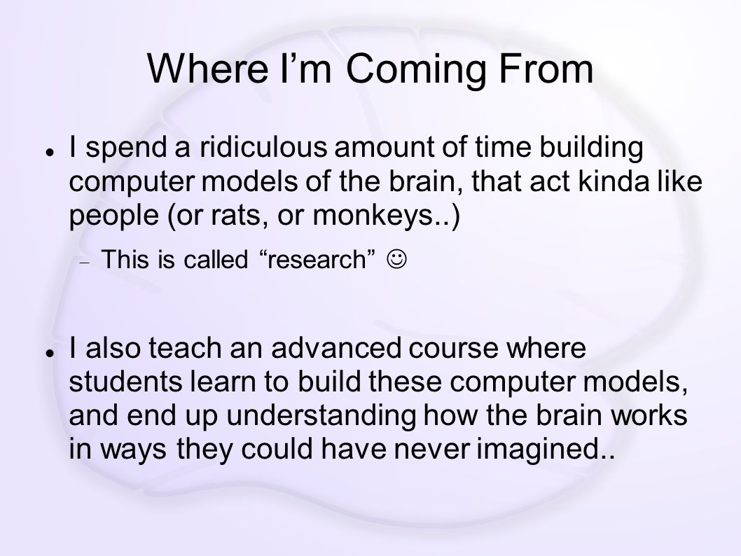 Where I'm Coming From I spend a ridiculous amount of time building computer models of the brain, that act kinda like people (or rats, or monkeys..)  This is called research I also teach an advanced course where students learn to build these computer models, and end up understanding how the brain works in ways they could have never imagined..