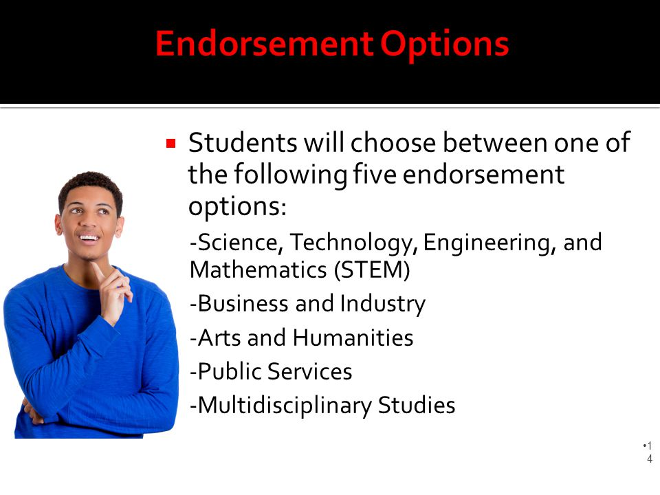  Students will choose between one of the following five endorsement options: -Science, Technology, Engineering, and Mathematics (STEM) -Business and Industry -Arts and Humanities -Public Services -Multidisciplinary Studies 1414
