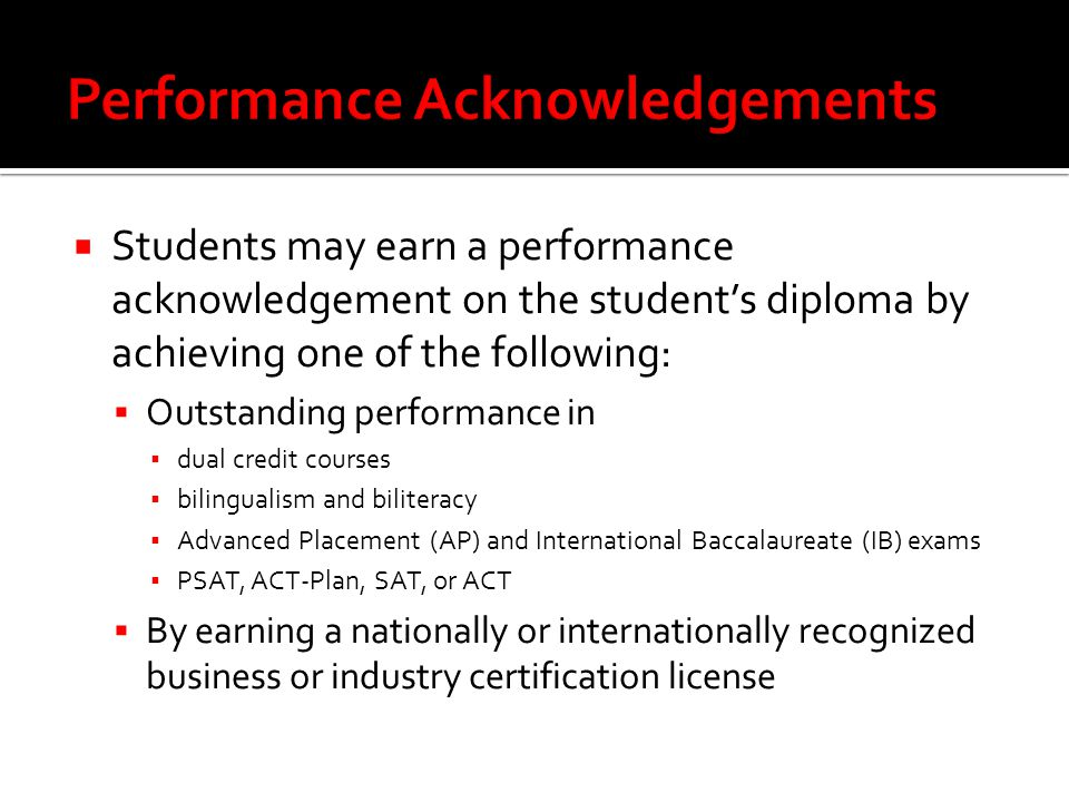  Students may earn a performance acknowledgement on the student's diploma by achieving one of the following:  Outstanding performance in ▪ dual credit courses ▪ bilingualism and biliteracy ▪ Advanced Placement (AP) and International Baccalaureate (IB) exams ▪ PSAT, ACT-Plan, SAT, or ACT  By earning a nationally or internationally recognized business or industry certification license