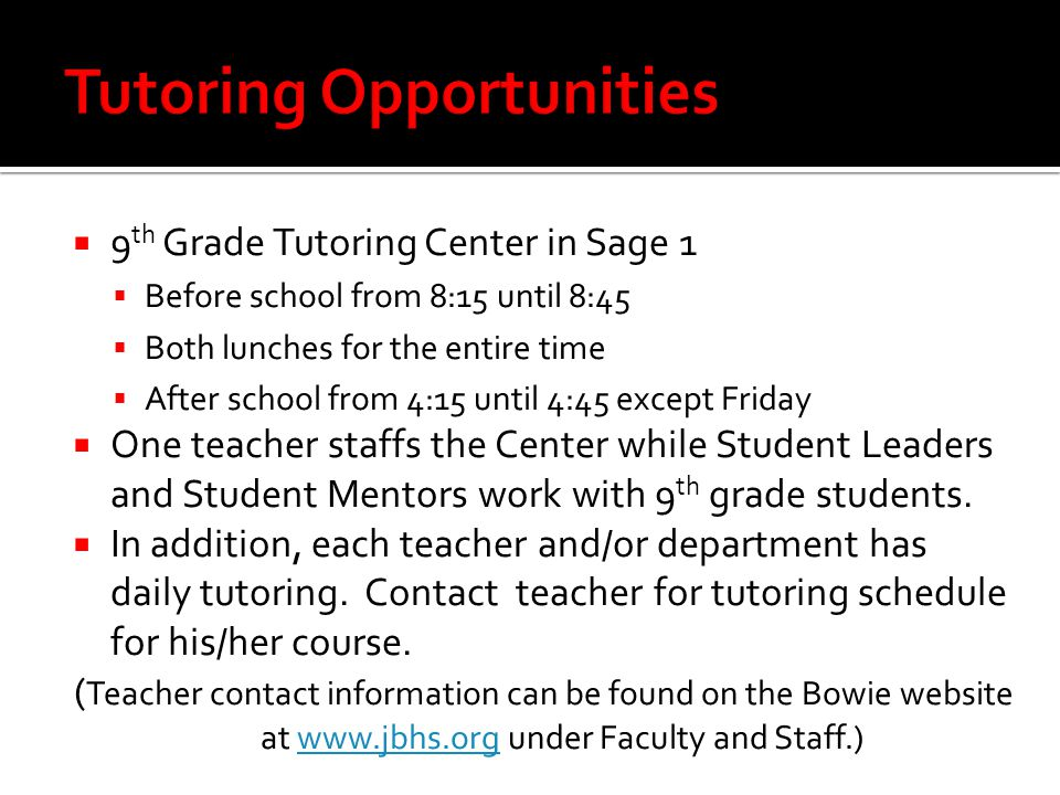  9 th Grade Tutoring Center in Sage 1  Before school from 8:15 until 8:45  Both lunches for the entire time  After school from 4:15 until 4:45 except Friday  One teacher staffs the Center while Student Leaders and Student Mentors work with 9 th grade students.