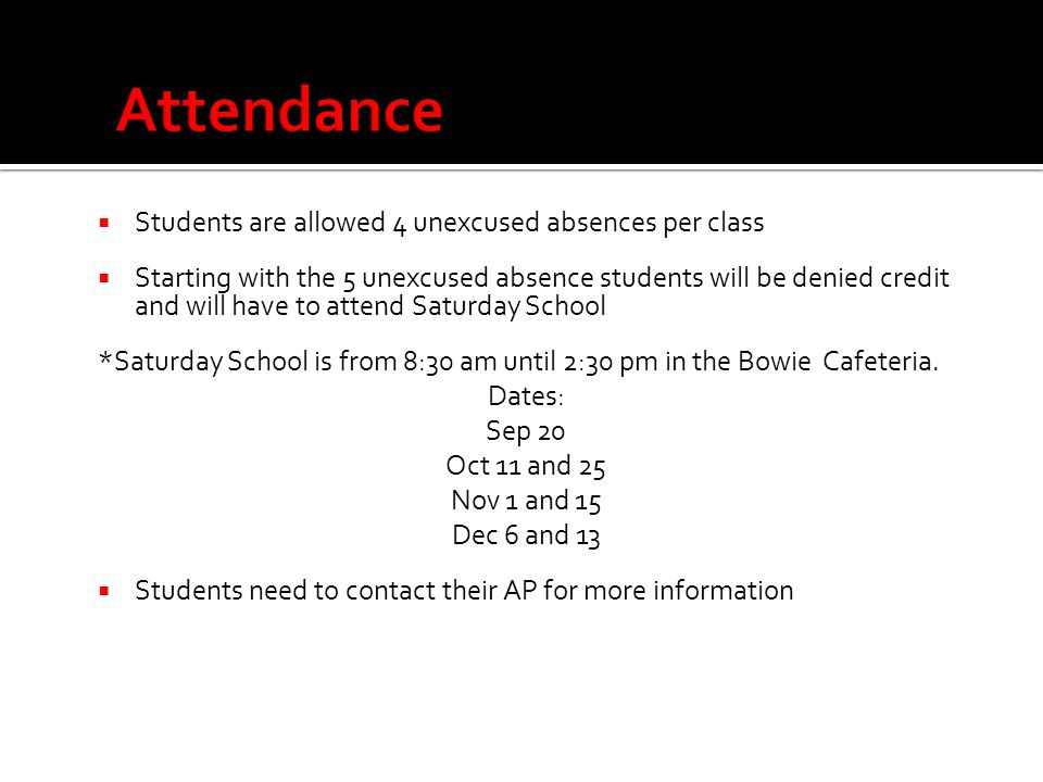  Students are allowed 4 unexcused absences per class  Starting with the 5 unexcused absence students will be denied credit and will have to attend Saturday School *Saturday School is from 8:30 am until 2:30 pm in the Bowie Cafeteria.
