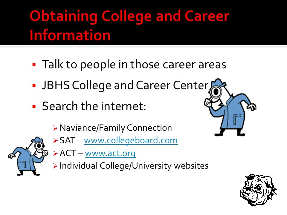  Talk to people in those career areas  JBHS College and Career Center  Search the internet:  Naviance/Family Connection  SAT – www.collegeboard.comwww.collegeboard.com  ACT – www.act.orgwww.act.org  Individual College/University websites