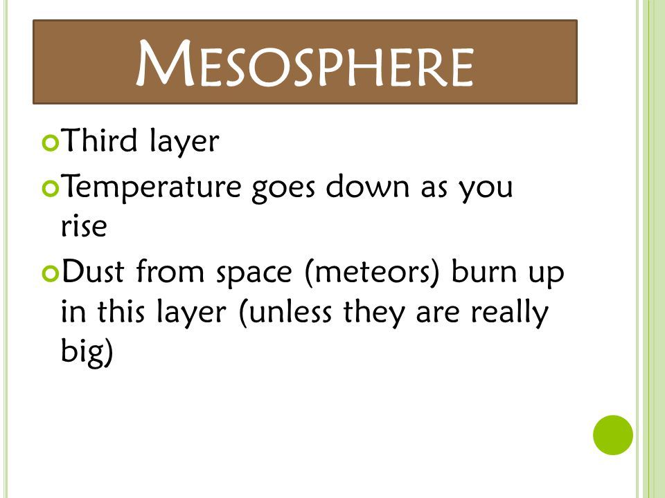 M ESOSPHERE Third layer Temperature goes down as you rise Dust from space (meteors) burn up in this layer (unless they are really big)