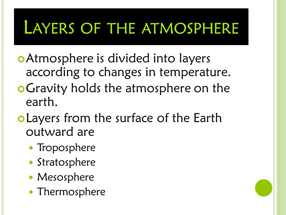 L AYERS OF THE ATMOSPHERE Atmosphere is divided into layers according to changes in temperature. Gravity holds the atmosphere on the earth. Layers fro