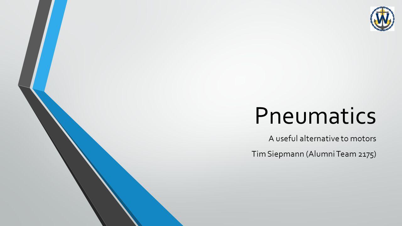 Pneumatics A useful alternative to motors Tim Siepmann (Alumni Team 2175)