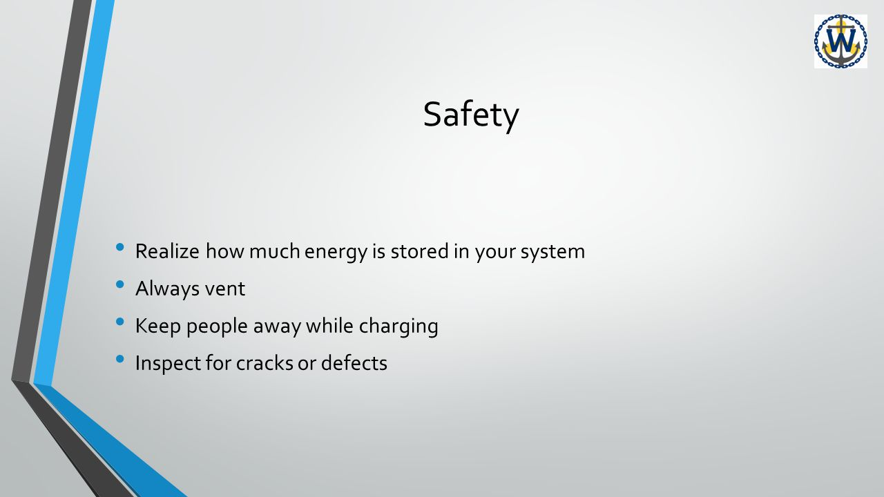 Safety Realize how much energy is stored in your system Always vent Keep people away while charging Inspect for cracks or defects