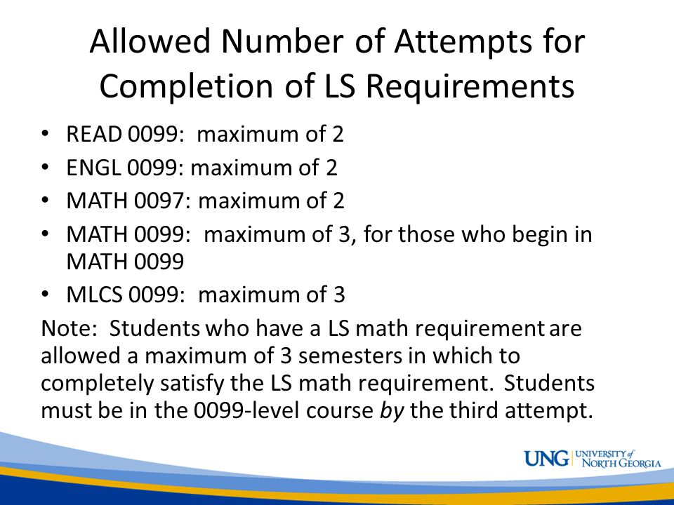 Allowed Number of Attempts for Completion of LS Requirements READ 0099: maximum of 2 ENGL 0099: maximum of 2 MATH 0097: maximum of 2 MATH 0099: maximum of 3, for those who begin in MATH 0099 MLCS 0099: maximum of 3 Note: Students who have a LS math requirement are allowed a maximum of 3 semesters in which to completely satisfy the LS math requirement.