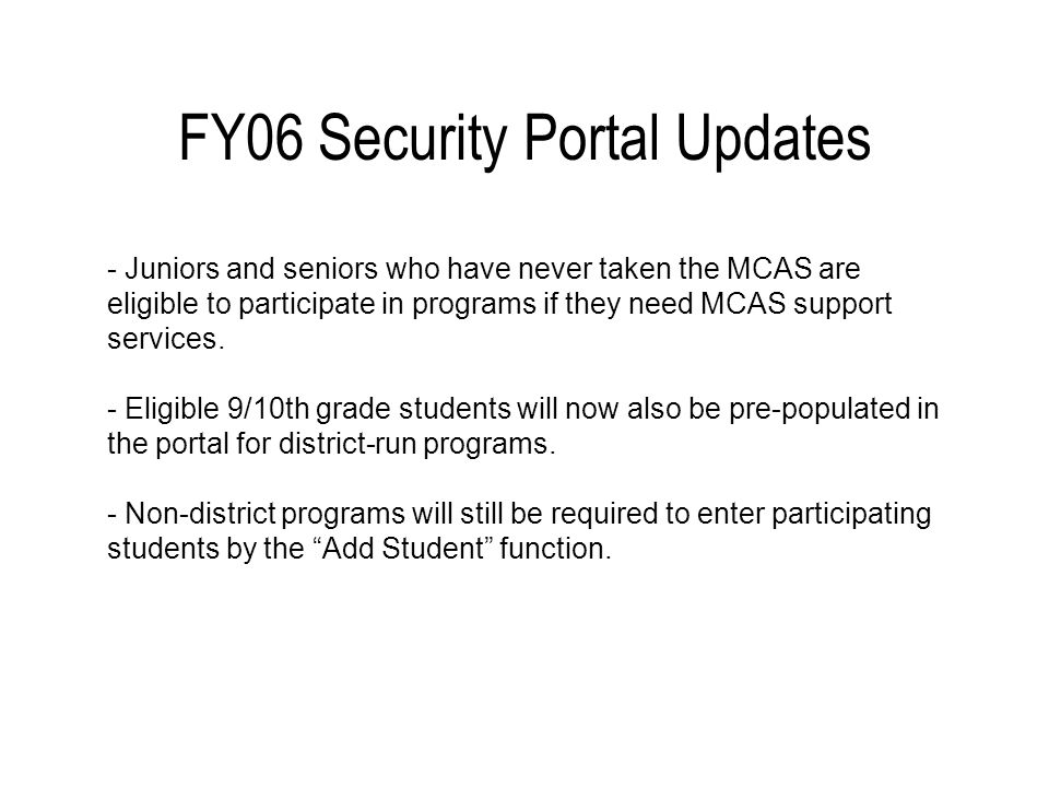 FY06 Security Portal Updates - Juniors and seniors who have never taken the MCAS are eligible to participate in programs if they need MCAS support services.