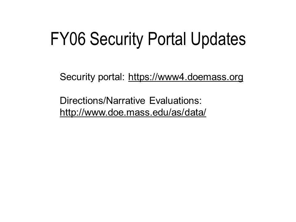FY06 Security Portal Updates Security portal: https://www4.doemass.org Directions/Narrative Evaluations: http://www.doe.mass.edu/as/data/