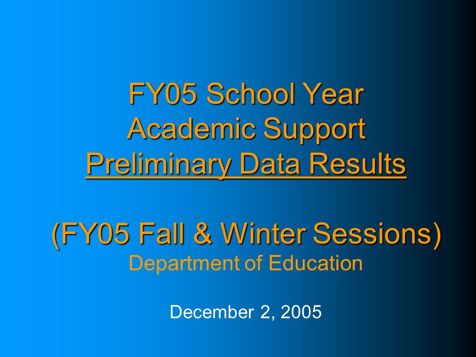 FY05 School Year Academic Support Preliminary Data Results (FY05 Fall & Winter Sessions) FY05 School Year Academic Support Preliminary Data Results (FY05 Fall & Winter Sessions) Department of Education December 2, 2005