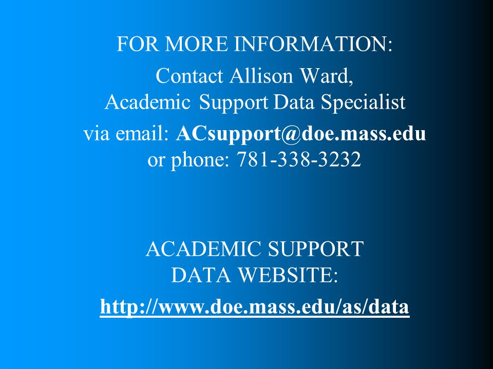 FOR MORE INFORMATION: Contact Allison Ward, Academic Support Data Specialist via email: ACsupport@doe.mass.edu or phone: 781-338-3232 ACADEMIC SUPPORT DATA WEBSITE: http://www.doe.mass.edu/as/data
