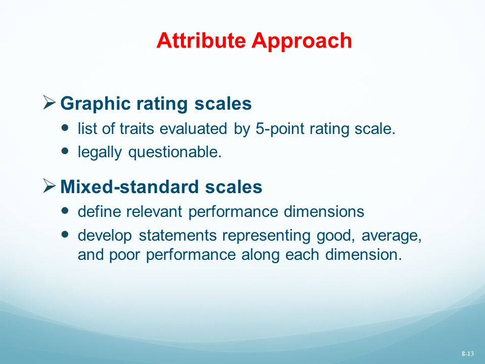 Attribute Approach  Graphic rating scales list of traits evaluated by 5-point rating scale. legally questionable.  Mixed-standard scales define rele