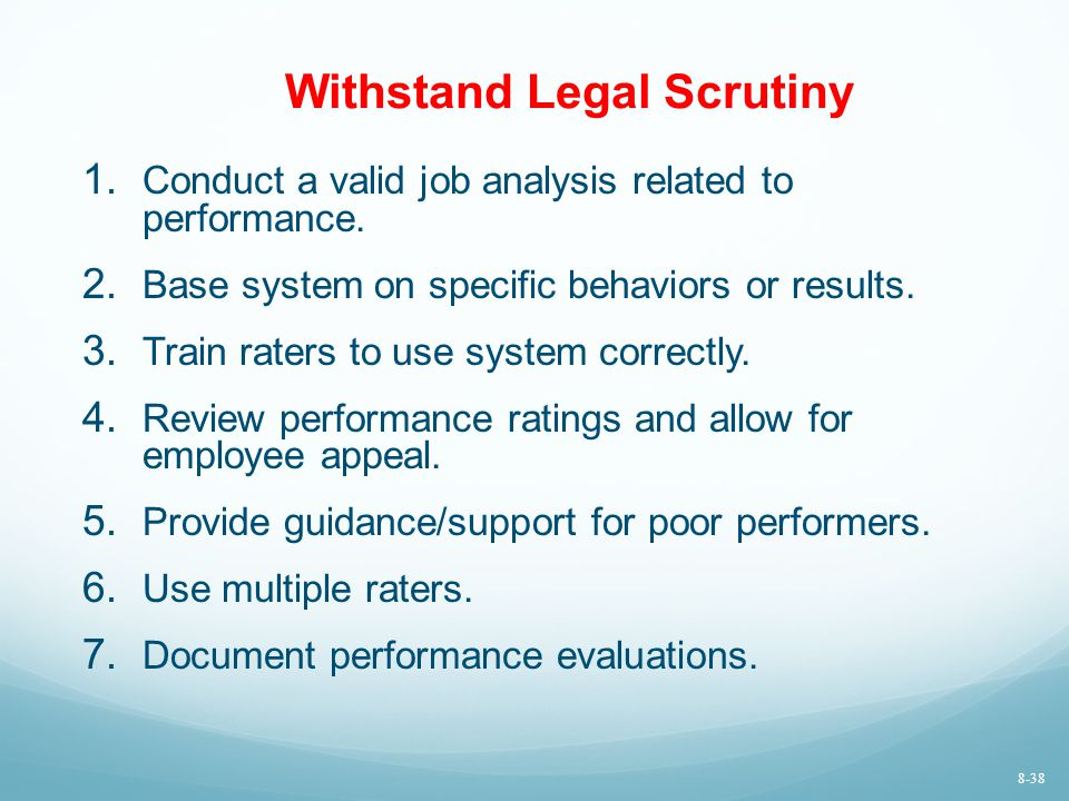 Withstand Legal Scrutiny 1. Conduct a valid job analysis related to performance. 2. Base system on specific behaviors or results. 3. Train raters to u