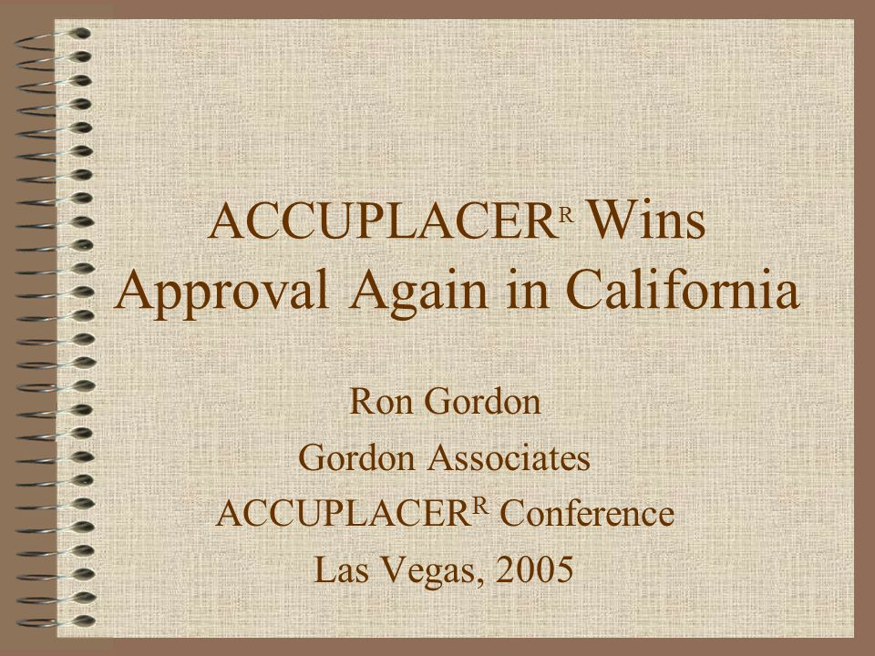 ACCUPLACER R Wins Approval Again in California Ron Gordon Gordon Associates ACCUPLACER R Conference Las Vegas, 2005