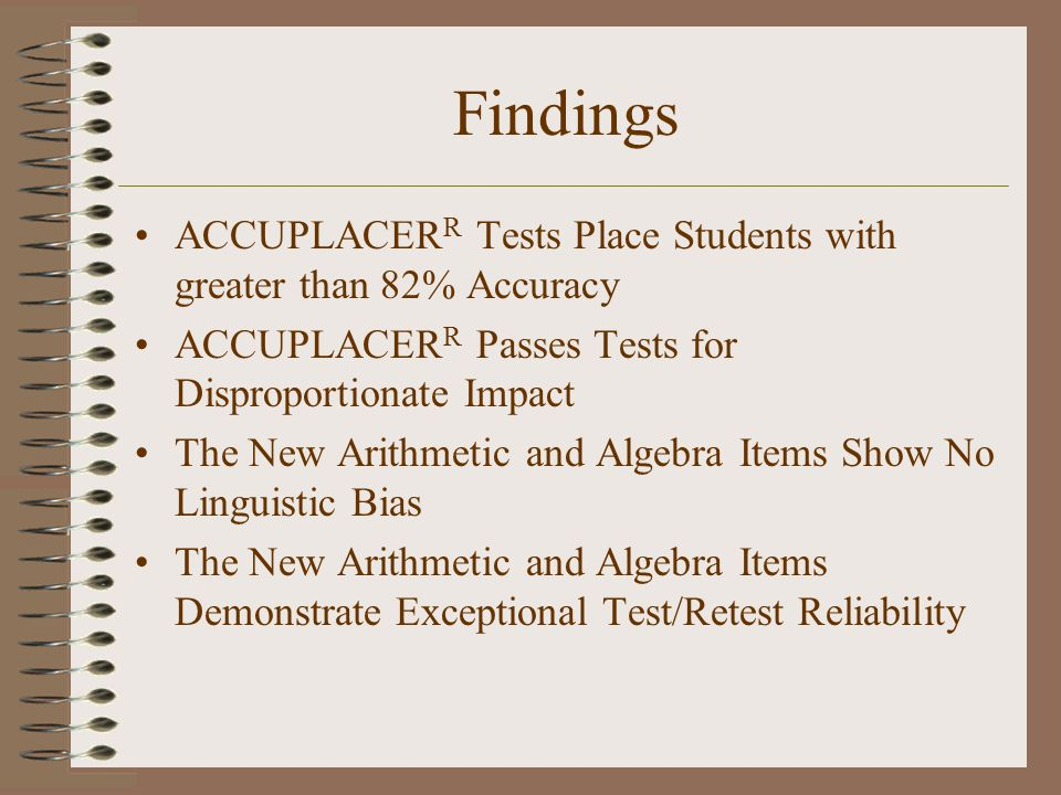 Findings ACCUPLACER R Tests Place Students with greater than 82% Accuracy ACCUPLACER R Passes Tests for Disproportionate Impact The New Arithmetic and Algebra Items Show No Linguistic Bias The New Arithmetic and Algebra Items Demonstrate Exceptional Test/Retest Reliability
