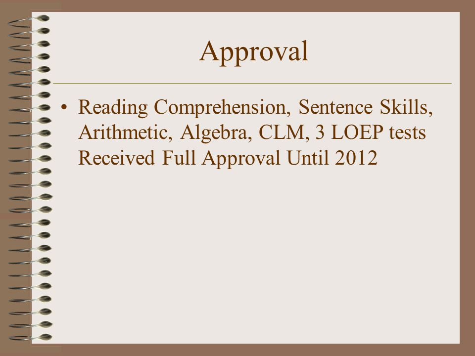 Approval Reading Comprehension, Sentence Skills, Arithmetic, Algebra, CLM, 3 LOEP tests Received Full Approval Until 2012