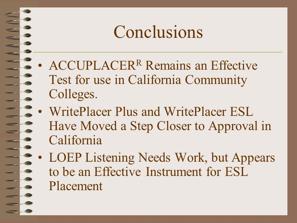 Conclusions ACCUPLACER R Remains an Effective Test for use in California Community Colleges.