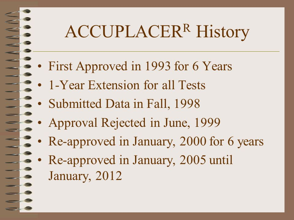 ACCUPLACER R History First Approved in 1993 for 6 Years 1-Year Extension for all Tests Submitted Data in Fall, 1998 Approval Rejected in June, 1999 Re-approved in January, 2000 for 6 years Re-approved in January, 2005 until January, 2012
