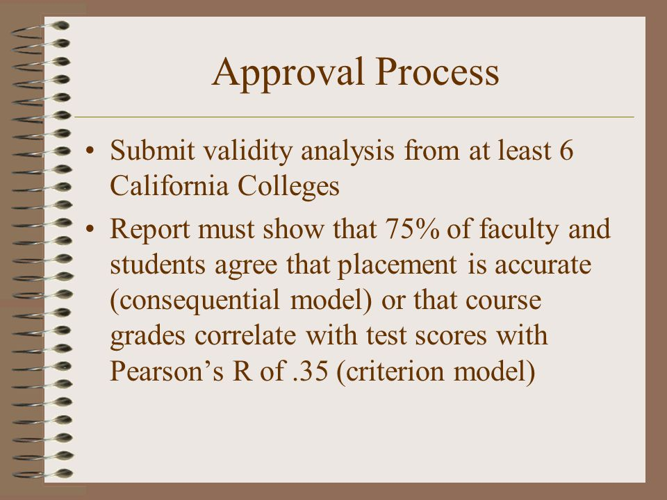 Approval Process Submit validity analysis from at least 6 California Colleges Report must show that 75% of faculty and students agree that placement is accurate (consequential model) or that course grades correlate with test scores with Pearson's R of.35 (criterion model)