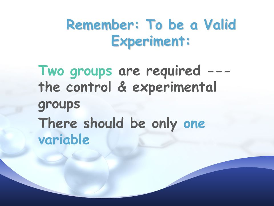 Remember: To be a Valid Experiment: Two groups are required --- the control & experimental groups There should be only one variable