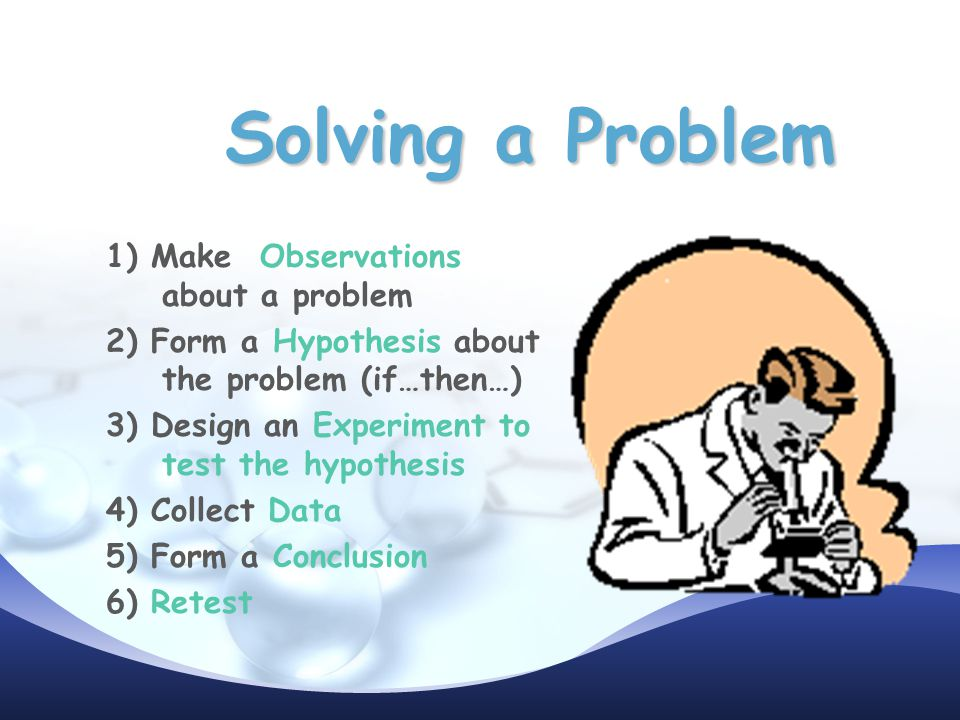 Solving a Problem 1) Make Observations about a problem 2) Form a Hypothesis about the problem (if…then…) 3) Design an Experiment to test the hypothesis 4) Collect Data 5) Form a Conclusion 6) Retest