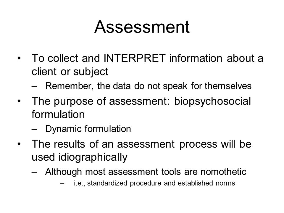 Assessment To collect and INTERPRET information about a client or subject –Remember, the data do not speak for themselves The purpose of assessment: biopsychosocial formulation –Dynamic formulation The results of an assessment process will be used idiographically –Although most assessment tools are nomothetic –i.e., standardized procedure and established norms