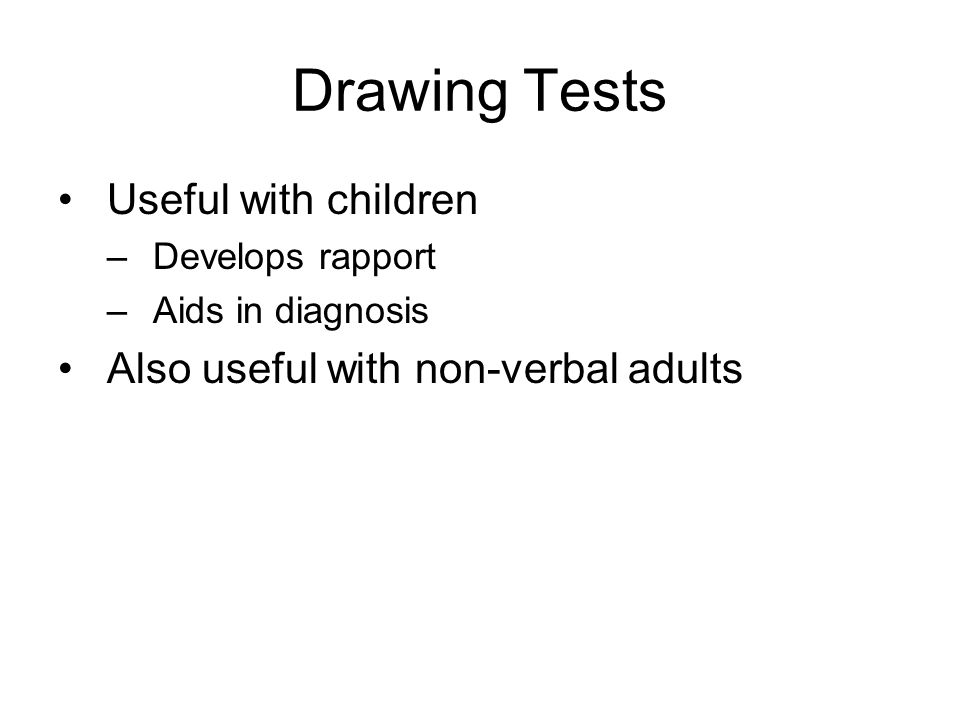 Drawing Tests Useful with children –Develops rapport –Aids in diagnosis Also useful with non-verbal adults