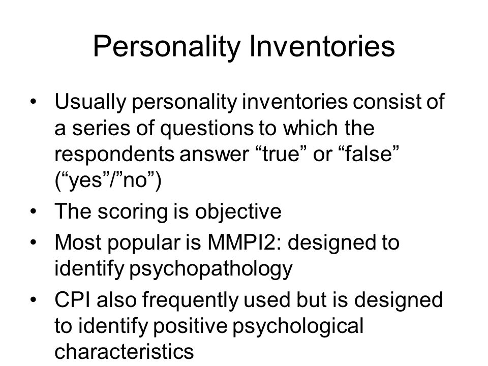 Personality Inventories Usually personality inventories consist of a series of questions to which the respondents answer true or false ( yes / no ) The scoring is objective Most popular is MMPI2: designed to identify psychopathology CPI also frequently used but is designed to identify positive psychological characteristics
