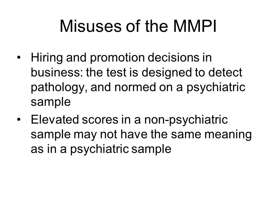 Misuses of the MMPI Hiring and promotion decisions in business: the test is designed to detect pathology, and normed on a psychiatric sample Elevated scores in a non-psychiatric sample may not have the same meaning as in a psychiatric sample