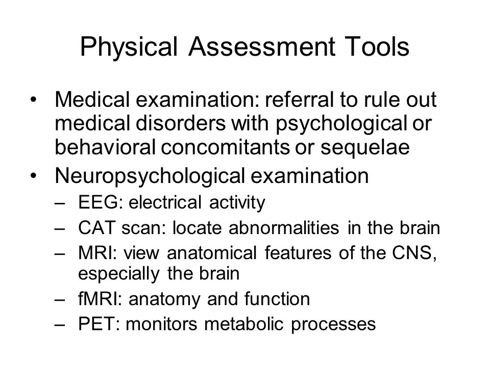 Physical Assessment Tools Medical examination: referral to rule out medical disorders with psychological or behavioral concomitants or sequelae Neurop