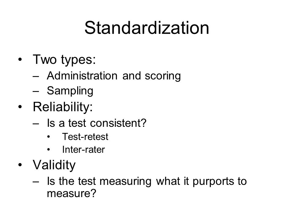 Standardization Two types: –Administration and scoring –Sampling Reliability: –Is a test consistent.