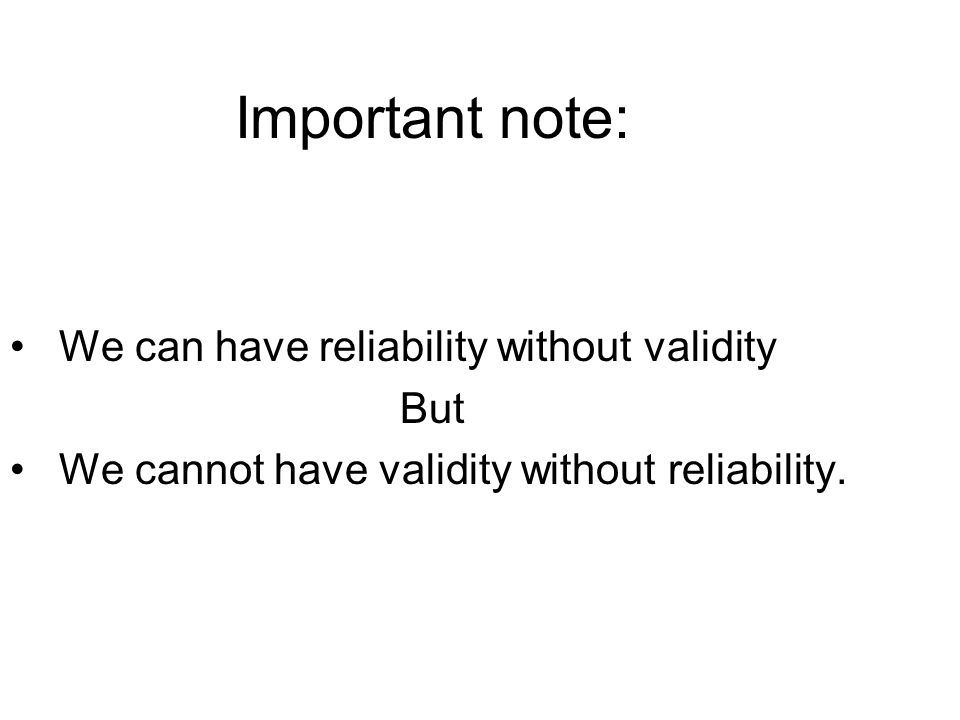Important note: We can have reliability without validity But We cannot have validity without reliability.