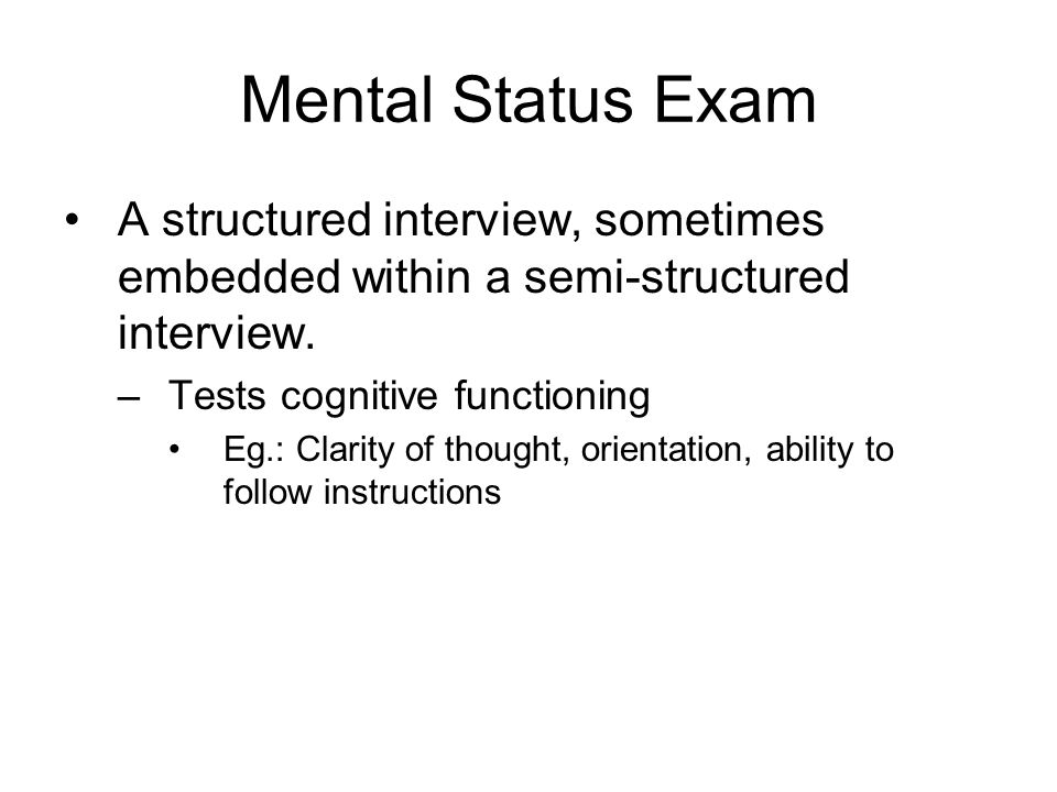 Mental Status Exam A structured interview, sometimes embedded within a semi-structured interview.